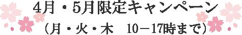 4月・5月限定キャンペーン( 月・火・木 10-17時まで)